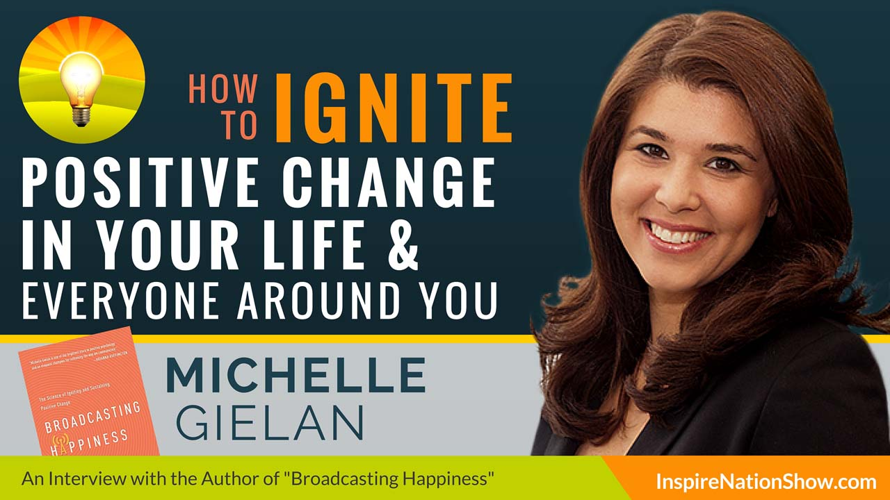 Michelle-Gielan-Inspire-Nation-Show-podcast-Broadcasting-Happiness-science-of-igniting-sustaining-positive-change-in-world-positive-psychology-self-help