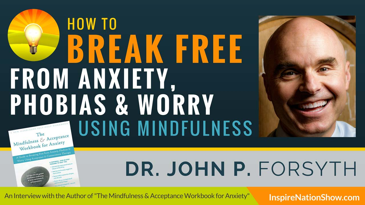 Dr-John-P-Forsyth-Inspire-Nation-Show-podcast-The-Mindfulness-and-Acceptance-Workbook-for-Anxiety-break-free-from-anxiety-phobias-worry-acceptance-commitment-therapy-self-help