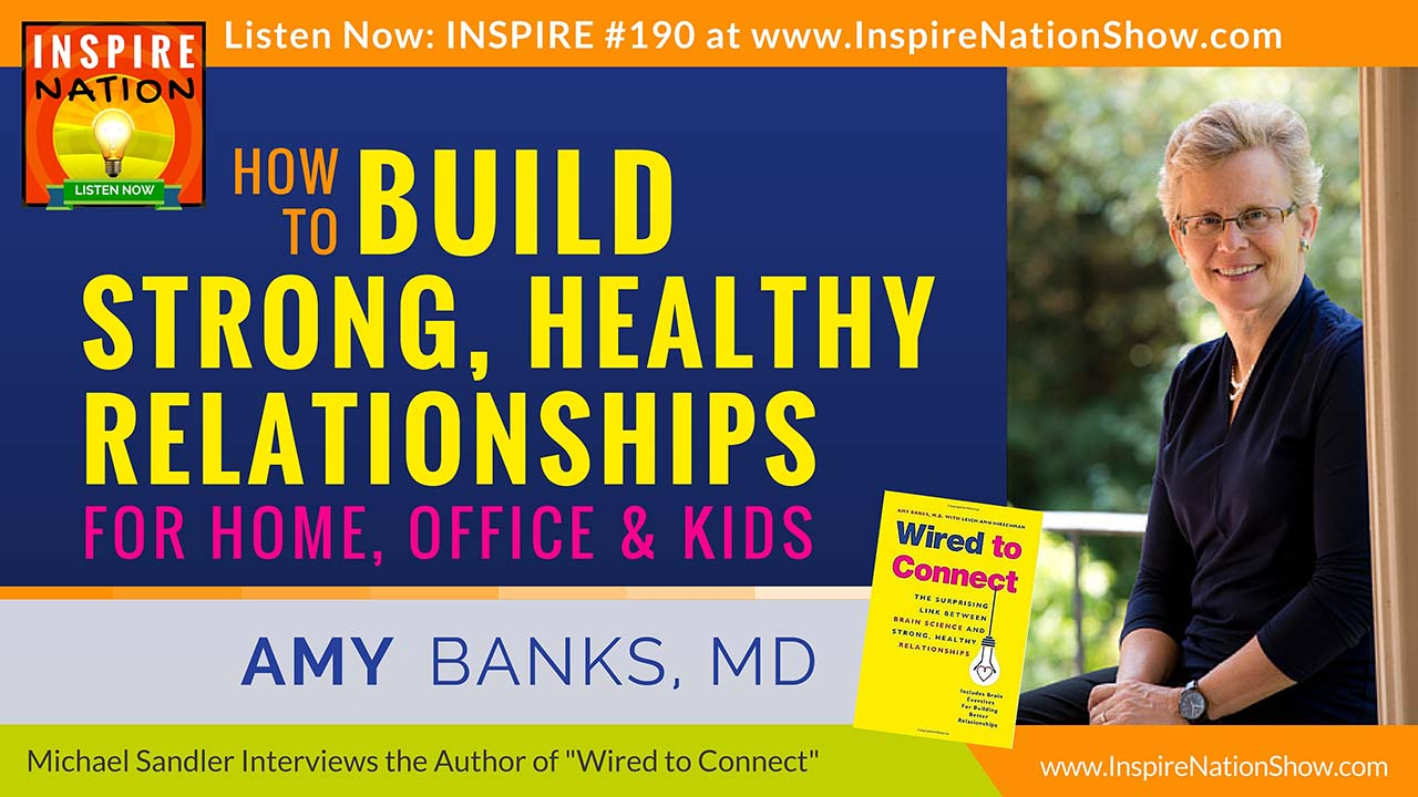 Listen to Michael Sandler's interview with Amy Banks, MD on how our brains are wired to connect!