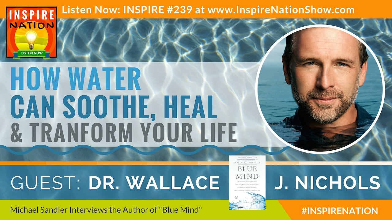 "Listen to Michael Sandler's interview with Dr. Wallace J. Nichols on your ""Blue Mind"""