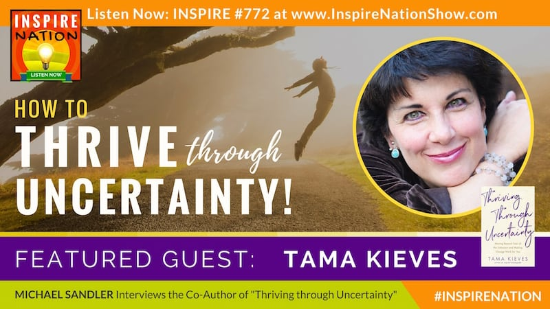 Michael Sandler interviews Tama Kieves on Thriving through Uncertainty and moving beyond fear of the unknown.