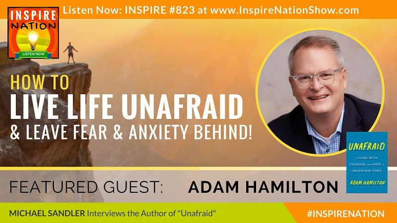 Michael Sandler interviews Adam Hamilton on Unafraid, living life unafraid and leaving fear and anxiety behind!