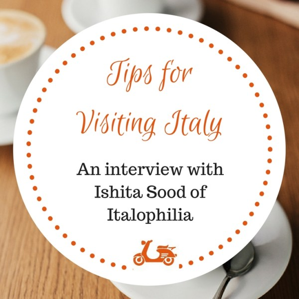 Tips for Visiting Italy: an Interview with Ishita Sood of Italophilia
