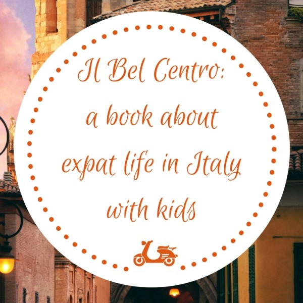 Il Bel Centro: a book about moving to Italy with kids and experiencing expat life as a family