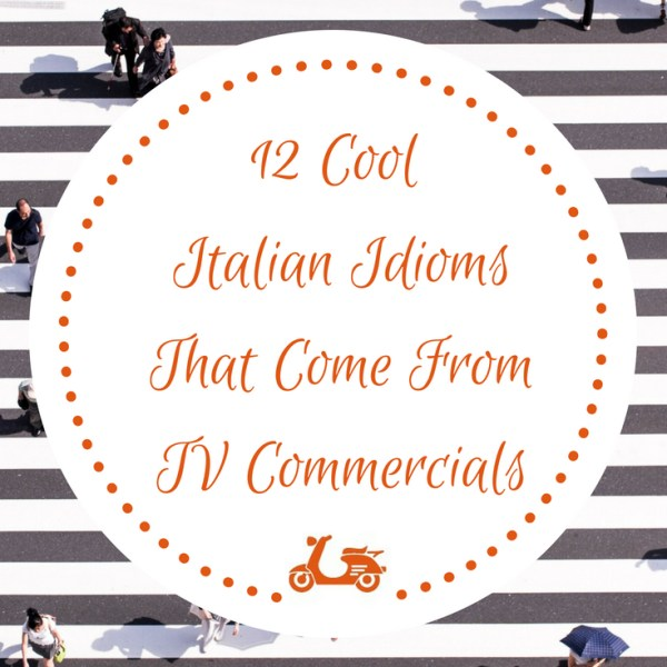 12 Cool Italian Idioms That Come From TV Commercials (plus one)