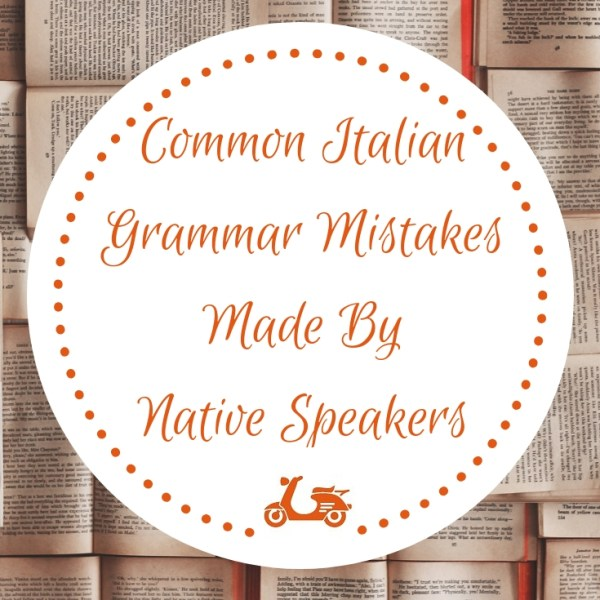 Some Common Italian Grammar Mistakes That Native Speakers Make All The Time