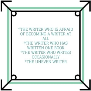-The writer who is afraid of becoming a writer at all-The writer who has written one book-The writer who writes occasionally-The uneven writer