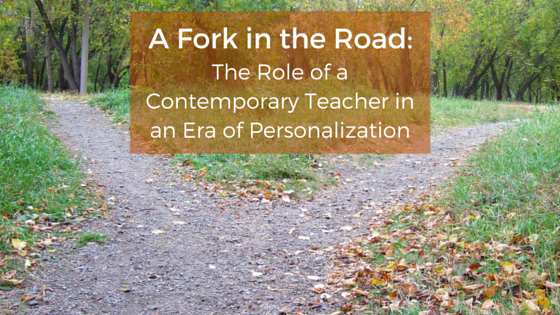 A Fork in the Road – The Role of a Contemporary Teacher in an Era of Personalization