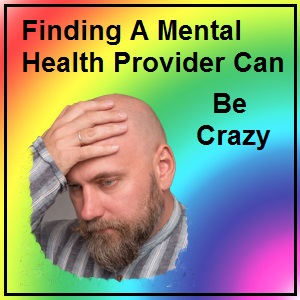 Finding A Mental Health Provider Can Drive You Crazy