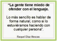 La gente tiene miedo de  ofender con el lenguaje,  lo más sencillo es  hablar de forma natural,  como si lo estuviéramos  haciendo con cualquier persona.  Raquel Díaz Illescas