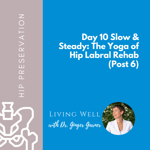 Day 10 Slow & Steady: The Yoga of Hip Labral Rehab (Post 6)