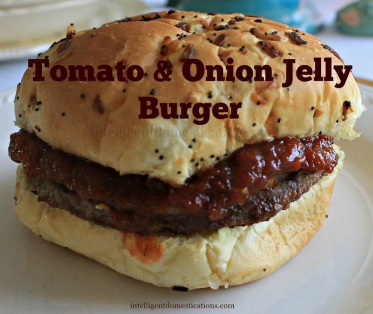 Who needs ketchup when you can top your burgers with Tomatoe & Onion Jelly. Find the recipe at www.intelligentdomestications.com