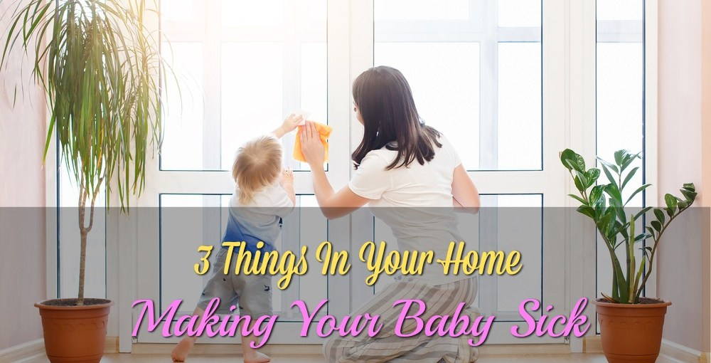 3 Things In Your Home Making Your Baby Sick