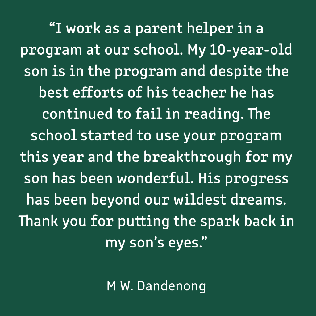 "A testimonial which reads: ""I work as a parent helper in a program at our school. My 10 year old son is in the program and despite the best efforts of his teacher he has continued to fail in reading. The school started to use your program this year and the breakthrough for my son has been wonderful. His progress has been beyond our wildest dreams. Thank you for putting the spark back in my son's eyes."" (Maria W. Dandenong)  White text on a dark green background"