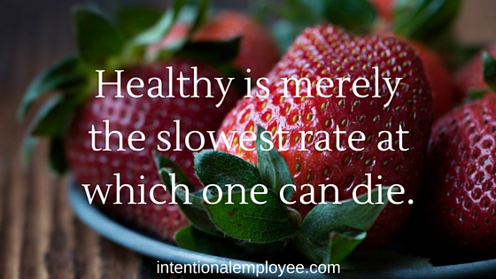 Healthy is merely the slowest rate at which one can die