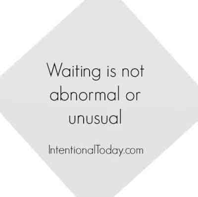Waiting is not abnormal or unusual.