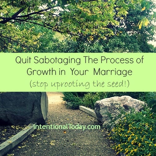 Quit Sabotaging the growth of your marriage.