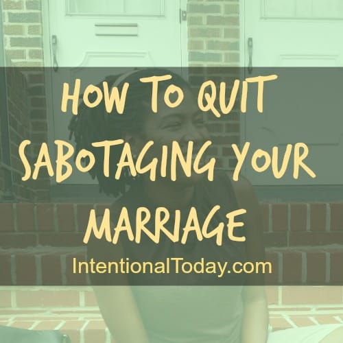 How to quit sabotaging your marriage