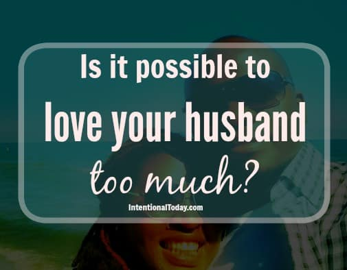 is it possible to love your husband too much?