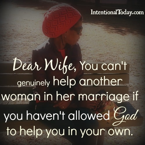 Dear Wife, You can't help another woman in her marriage if you haven't allowed God to help you in your own