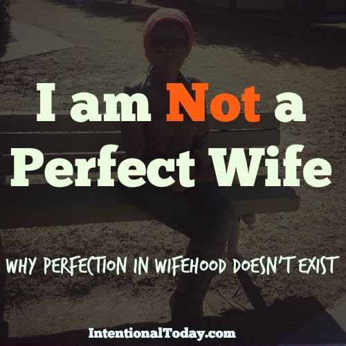 I am not a perfect wife. And while, it's plain silly sometimes, here's why.