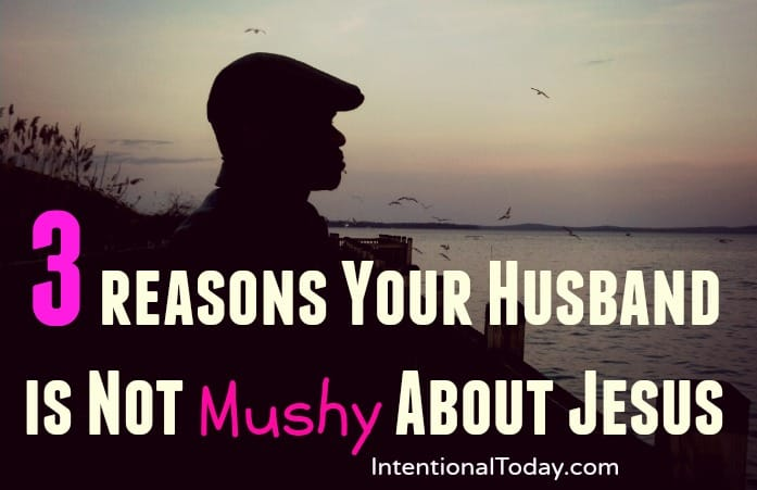 3 reasons your husband might not be mushy about Jesus