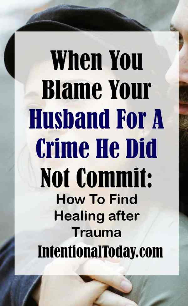 Your husband did not hurt you. Tips on how to find healing when you blame your husband for a crime he did not commit