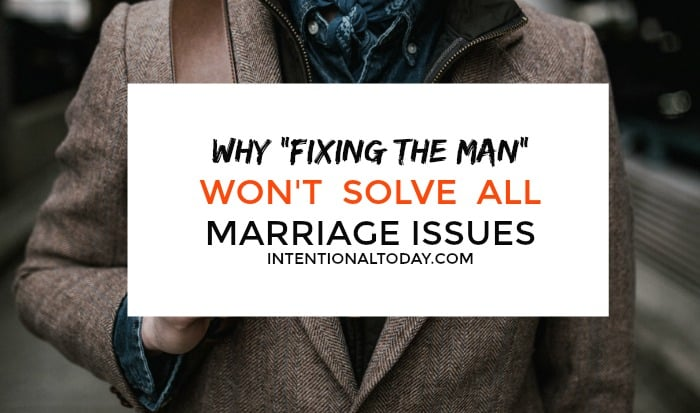 Fixing the men is not always the answer to all marriage issues. 5 ways to approach the issue because men are not the only gender in need of a fixing.