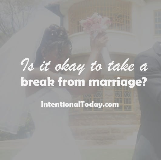 Is it ever okay to take a break from marriage