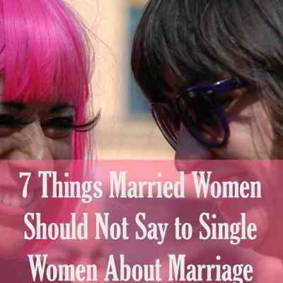 7 Things Married Women Should Not Say to Single Women About Marriage