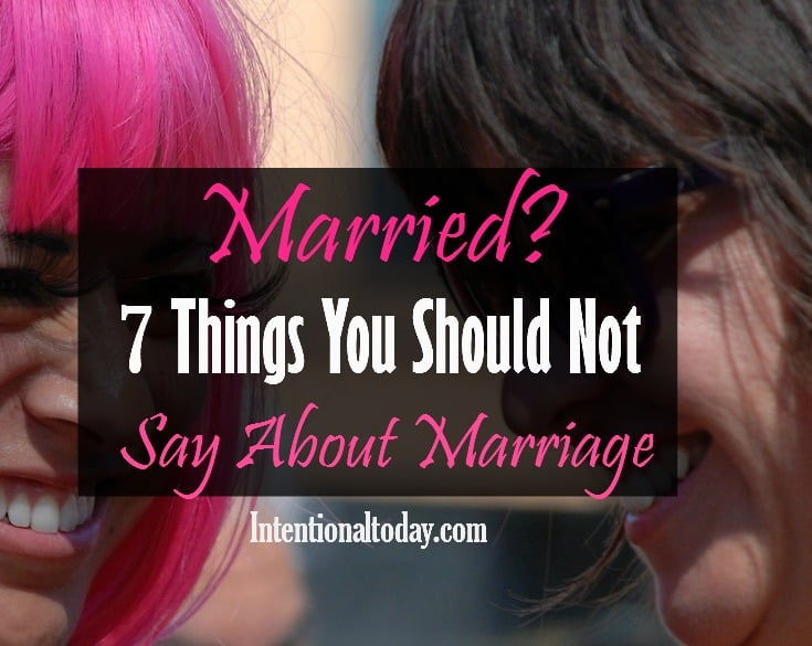 Married? Here are 7 things you should not say about marriage (and what to say instead!)