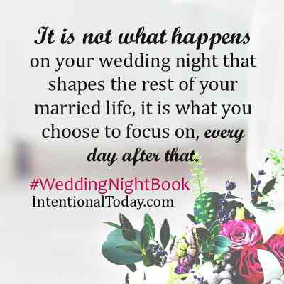 It is not what happens on the wedding night that shapes your intimacy, it is what you do every day of marriage