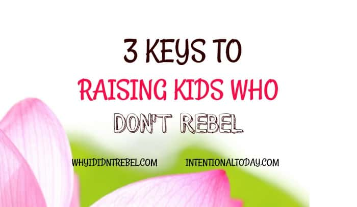 3 keys to raising kids who don't rebele