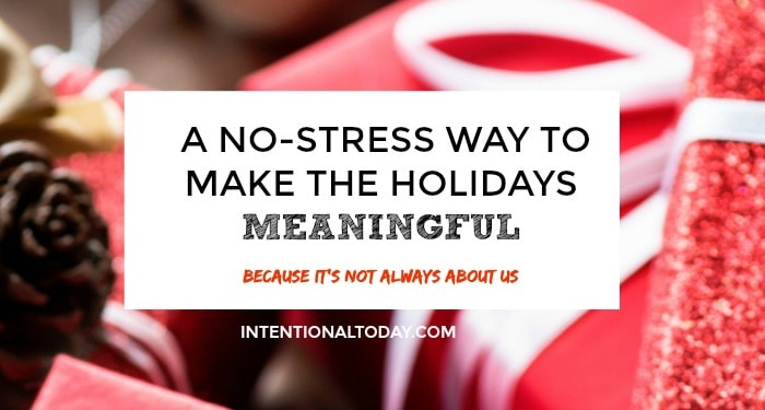 A no stress way to make the holidays more meaningful..because its not always about us