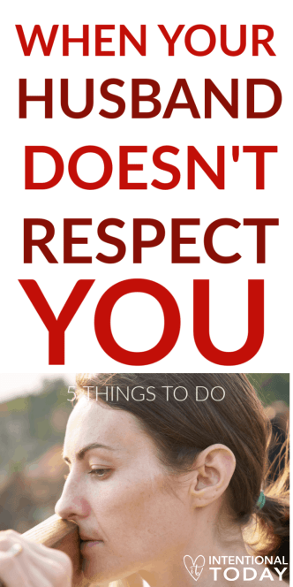 My husband doesn't respect me - what's a wife to do? How does she guard against overreacting while also making sure she doesn't under-react? 5 things to do