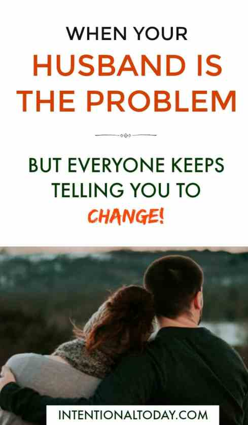 When your husband is the problem but everyone keeps telling you to change - how to work through it plus a resource to help you flourish