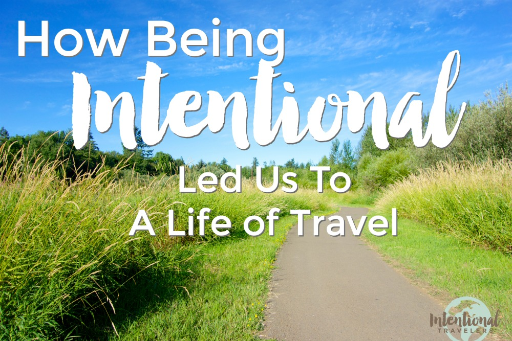 How Being Intentional Led Us To A Life of Travel | Intentional Travelers