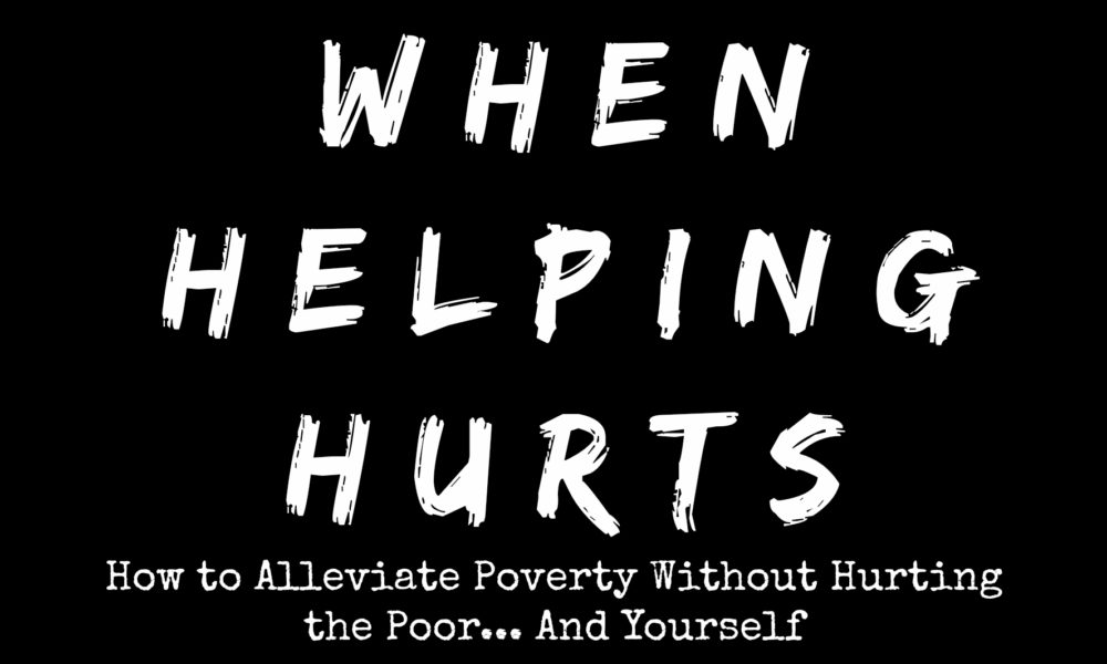 When Helping Hurts: How to Alleviate Poverty Without Hurting the Poor... And Yourself | An intro to the book by Intentional Travelers