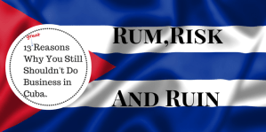 Rum, Risk and Ruin: 13 Reasons Why You Still Shouldn't Do Business in Cuba.