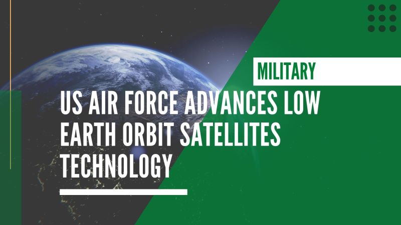 US Air Force advances Low Earth Orbit satellites technology
