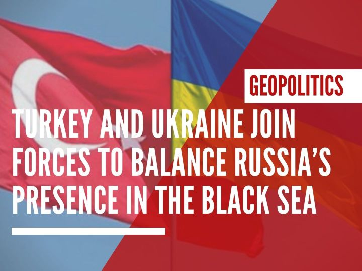 Turkey and Ukraine join forces to counterbalance Russia's presence in the Black Sea
