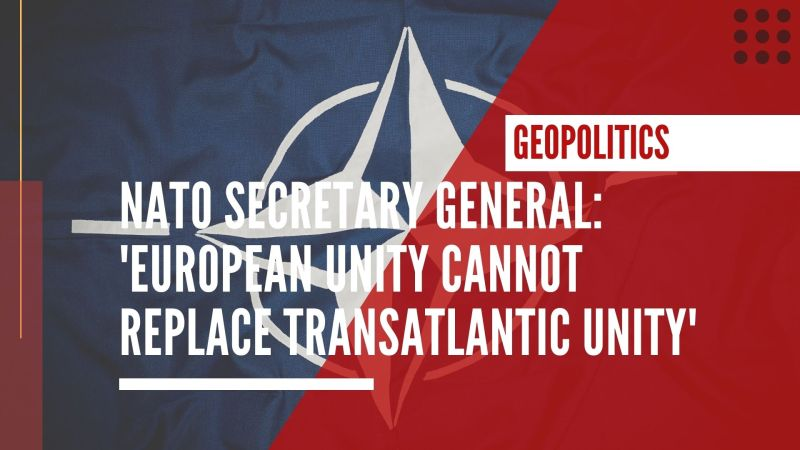 NATO Secretary General: 'European unity cannot replace transatlantic unity'