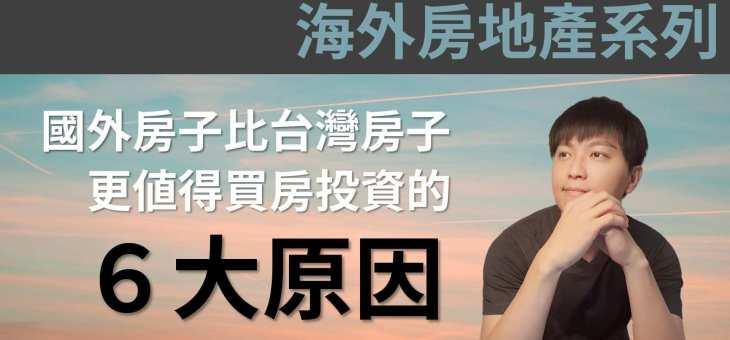【海外房地產投資】你知道其實國外房子比台灣房子,更值得買房投資的6大原因嗎?