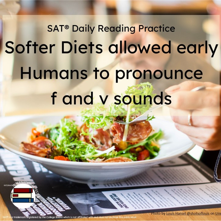 SAT Reading Practice Article Softer Diets allowed early humans to pronoun f and v sounds