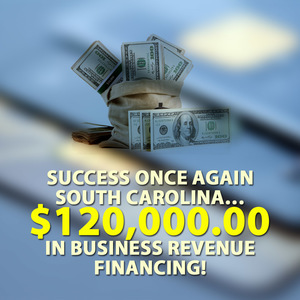 Success once again South Carolina… $120,000.00 in Business Revenue financing!