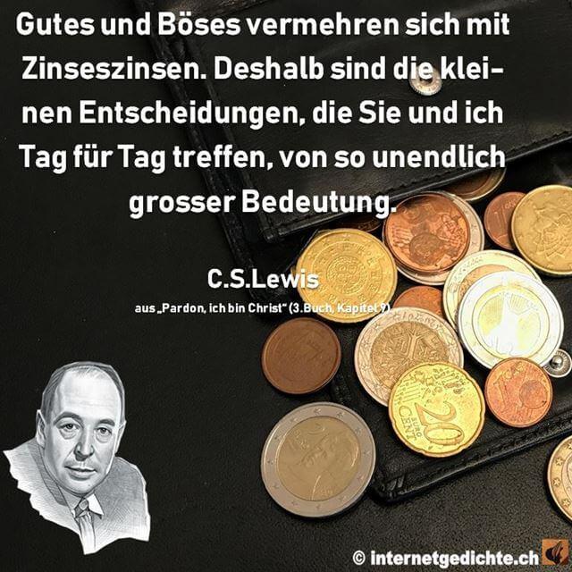 Zitat_CS_Lewis_Gutes und Böses vermehren sich mit Zinseszinsen. Deshalb sind die kleinen Entscheidungen, die Sie und ich Tag für Tag treffen, von so unendlich grosser Bedeutung.