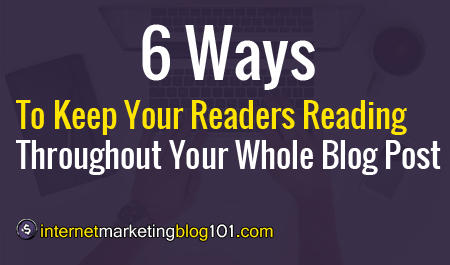 6 Ways To Keep Your Readers Reading Throughout Your Whole Blog Post