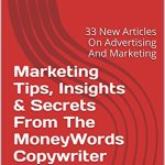 519QWLeDc4L - Marketing Tips, Insights & Secrets From The MoneyWords Copywriter: 33 New Articles On Advertising And Marketing