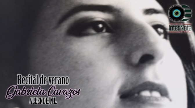 INVITAN AL RECITAL DE VERANO DE LA MEZZOSOPRANO GABRIELA CAVAZOS EL DÍA DE MAÑANA EN EL MUSEO DE ALLENDE, N.L.