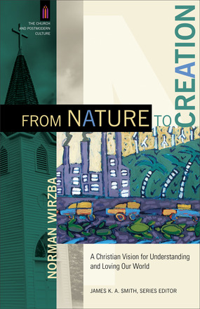 Norman Wirzba's From Nature to Creation: A Christian Vision for Understanding and Loving Our World (The Church and Postmodern Culture)